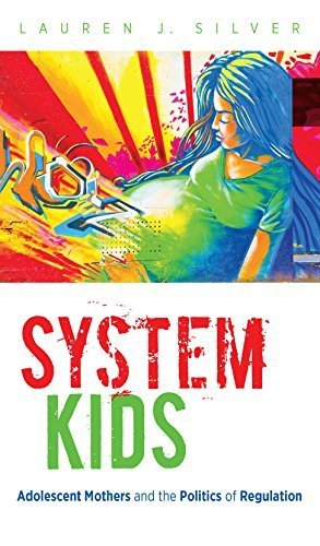 System Kids: Adolescent Mothers and the Politics of Regulation by Lauren J. Silver - Silver Lauren
