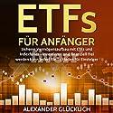 ETFs FÜR ANFÄNGER: Sicherer Vermögensaufbau mit ETFs und Indexfonds - Investieren und finanziell frei werden kann jeder! Hörbuch von Alexander Glücklich Gesprochen von: Markus Meuter