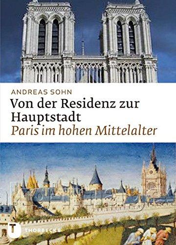 Von der Residenz zur Hauptstadt - Paris im hohen Mittelalter Gebundenes Buch – 22. Februar 2012 Andreas Sohn Thorbecke 3799507345 Geschichte / Mittelalter