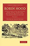 Robin Hood: Volume 1: A Collection of All the Ancient Poems, Songs, and Ballads, Now Extant, Relative to That Celebrated English Outlaw (Cambridge Library Collection - Literary  Studies), , 1108078168