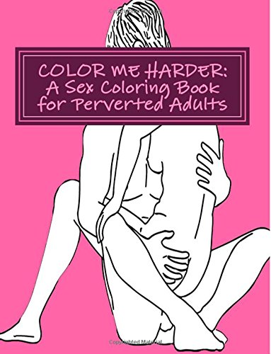 Color Me Harder: A Sex Coloring Book for Perverted Adults