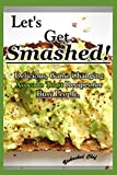 Let's Get Smashed!: Delicious, Game Changing Avocado Toast Recipes for Busy...