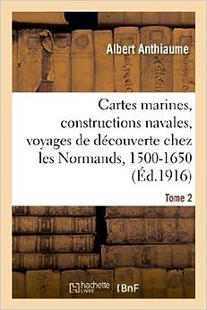 Book Cartes Marines, Constructions Navales, Voyages de Decouverte Chez Les Normands, 1500-1650. Tome 2 (Histoire)