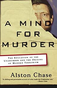A Mind for Murder: The Education of the Unabomber and the Origins of Modern Terrorism by Alston Chase (2004-05-17)