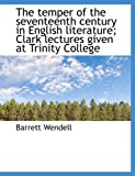 The Temper of the Seventeenth Century in English Literature; Clark Lectures Given at Trinity College, Barrett Wendell, 1116212196