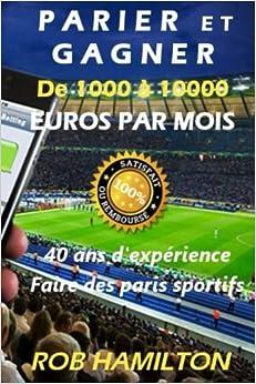 PARIER ET GAGNER De 1000 à 10000 EUROS PAR MOIS: 100% Garantie d'efficacité ou remboursement immédiat, Obtenez un salaire mensuel, 40 ans d'expérience dans les paris sportifs (French Edition)