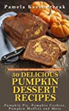 50 Delicious Pumpkin Dessert Recipes – Pumpkin Pie, Pumpkin Cookies, Pumpkin Muffins and More (The Ultimate Pumpkin Desserts Cookbook - The Delicious ... Desserts and Pumpkin Recipes Collection 1)