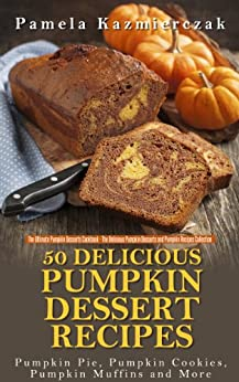 50 Delicious Pumpkin Dessert Recipes – Pumpkin Pie, Pumpkin Cookies, Pumpkin Muffins and More (The Ultimate Pumpkin Desserts Cookbook -  The Delicious ... Desserts and Pumpkin Recipes Collection 1) by [Kazmierczak, Pamela]