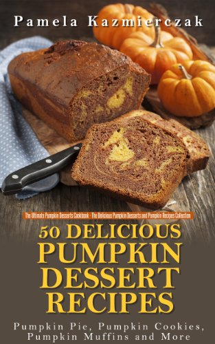 50 Delicious Pumpkin Dessert Recipes - Pumpkin Pie, Pumpkin Cookies, Pumpkin Muffins and More (The Ultimate Pumpkin Desserts Cookbook -  The Delicious ... Desserts and Pumpkin Recipes Collection 1) by [Kazmierczak, Pamela]