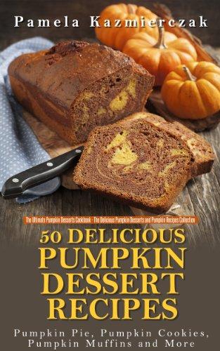 50 Delicious Pumpkin Dessert Recipes - Pumpkin Pie, Pumpkin Cookies, Pumpkin Muffins and More (The Ultimate Pumpkin Desserts Cookbook -  The Delicious ... Desserts and Pumpkin Recipes Collection 1)