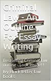 Criminal Law - An Outline For Essay Writing: Bestselling Criminal law outline - Look Inside! ! (e law book)