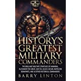 History's Greatest Military Commanders: The Brilliant Military Strategies Of Hannibal, Alexander The Great, Sun Tzu, Julius Caesar, Napoleon Bonaparte, And 30 Other Historical Commanders