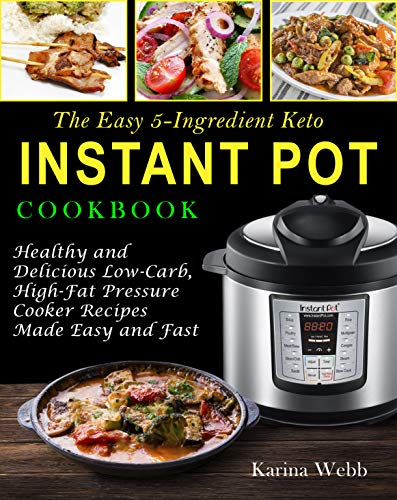The Easy 5-Ingredient Keto Instant Pot Cookbook: Healthy and Delicious Low-Carb, High-Fat Pressure Cooker Recipes Made Easy and Fast by Karina Webb