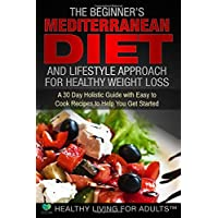 The Beginner's Mediterranean Diet for Healthy Weight Loss: 30 Day Guide with 90 Easy to Cook Recipes