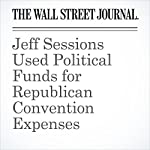 Jeff Sessions Used Political Funds for Republican Convention Expenses | Paul Sonne,Rebecca Ballhause,Carol E. Lee