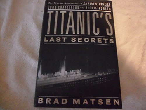 Titanic's Last Secrets: The Further Adventures of Shadow Divers John Chatterton and Richie Kohler