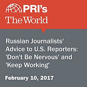 Russian Journalists' Advice to U.S. Reporters: 'Don't Be Nervous' and 'Keep Working'