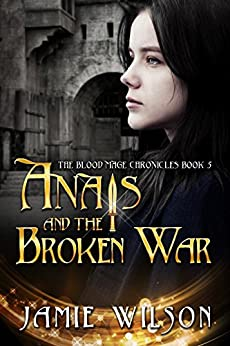Anais and the Broken War (The Blood Mage Chronicles Book 5) by [Wilson, Jamie]