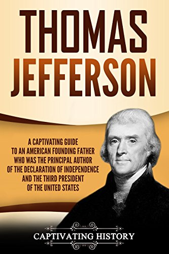 Thomas Jefferson: A Captivating Guide to an American Founding Father Who Was the Principal Author of the Declaration of Independence and the Third President of the United States (Declaration Of The Rights Of Man For Kids)