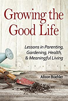 Growing the Good Life: Lessons in Parenting, Gardening, Health, and Meaningful Living by [Buehler, Alison]