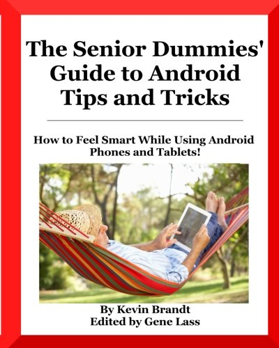 The Senior Dummies' Guide to Android Tips and Tricks: How to Feel Smart While Using Android Phones and Tablets (Senior Dummies' Guides) (Volume 1)