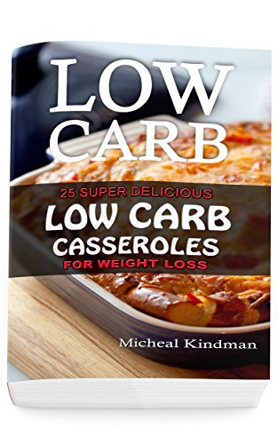 Low  Carb Casseroles: 25 Super Delicious Low Carb Casseroles for Weight Loss: (low carbohydrate, high protein, low carbohydrate foods,  low carb, low carb cookbook, low carb recipes) by Micheal Kindman
