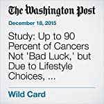 Study: Up to 90 Percent of Cancers Not 'Bad Luck,' but Due to Lifestyle Choices, Environment | Ariana Eunjung Cha