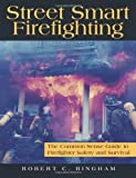 Street Smart Firefighting! : The Common Sense Guide to Firefighter Safety and Survival, Bingham, Robert C., 0974844705