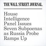 House Intelligence Panel Issues Seven Subpoenas as Russia Probe Ramps Up | Byron Tau,Shane Harris