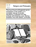 The true Church of England[-man's] companion in the closet: or, a complete manual of private devoti[ons. ] Collected from the writings of Archbishop Laud, Bishop Andrews the ninth edition, Corrected, See Notes Multiple Contributors, 1171194935