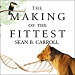 The Making of the Fittest: DNA and the Ultimate Forensic Record of Evolution | Sean B. Carroll
