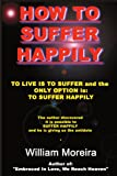 How to Suffer Happily, William Moreira, 0595193129
