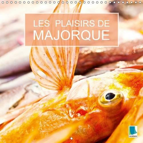 Les plaisirs de Majorque : Majorque : L'île des Baléares est un paradis pour les gourmets. Calendrier mural 2017
