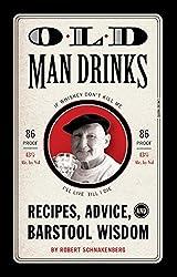 Old Man Drinks: Recipes, Advice, and Barstool Wisdom