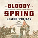 Bloody Spring: Forty Days That Sealed the Confederacy's Fate Audiobook by Joseph Wheelan Narrated by Grover Gardner