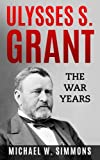 Ulysses S. Grant: The War Years