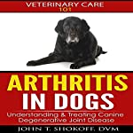 Arthritis In Dogs: Understanding & Treating Canine Degenerative Joint Disease: Veterinary Care 101 | Dr. John T. Shokoff