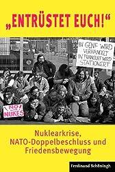 """""""Entrüstet Euch!"""": Nuklearkrise, NATO-Doppelbeschluss und Friedensbewegung"""