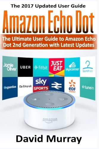 Amazon Echo: Dot:The Ultimate User Guide to Amazon Echo Dot 2nd Generation with Latest Updates (the 2017 Updated User Guide, by amazon, web ... (internet,smart devices, Alexa) (Volume 1)