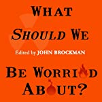 What Should We Be Worried About?: Real Scenarios That Keep Scientists Up at Night | John Brockman
