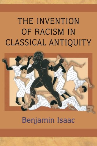 The Invention of Racism in Classical Antiquity (The Invention Of Racism In Classical Antiquity)