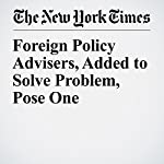 Foreign Policy Advisers, Added to Solve Problem, Pose One   Matthew Rosenberg,Sharon Lafraniere,Matt Apuzzo