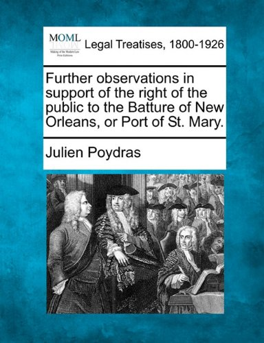 Further observations in support of the right of the public to the Batture of New Orleans, or Port of St. - St Poydras