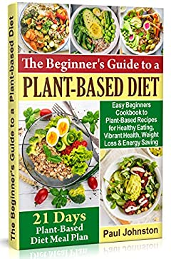 The Beginner's Guide to a Plant-Based Diet: Easy Beginners Cookbook to Plant-Based Recipes for Healthy Eating , Vibrant Health, Weight Loss and Energy Saving