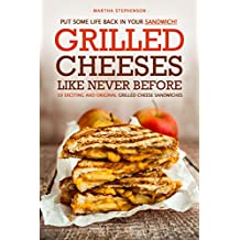 Put Some Life Back in Your Sandwich! - Grilled Cheeses Like Never Before: 50 Exciting and Original Grilled Cheese Sandwiches