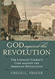 "Gregg L. Frazer, ""God Against the Revolution: The Loyalist Clergy's Case Against the American Revolution"" (UP of Kansas, 2018)"