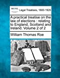 A practical treatise on the law of elections : relating to England, Scotland, and Ireland. Volume 2 Of 2, William Thomas Roe, 124014847X