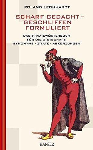 Scharf gedacht - geschliffen formuliert: Das Praxiswörterbuch für die Wirtschaft: Synonyme - Zitate - Abkürzungen