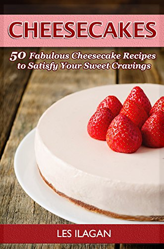 Cheesecake Recipes: Extremely Delicious Cheesecake Recipes  to Satisfy Your Sweet (Sweet Cheesecake)