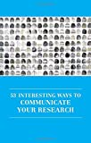 53 Interesting Ways to Communicate Your Research (Professional and Higher Education)